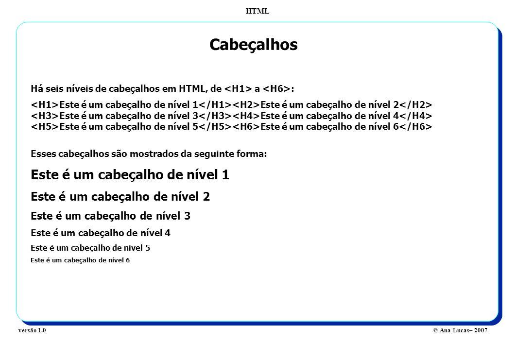 HTML © Ana Lucas– 2007versão 1.0 Cabeçalhos Há seis níveis de cabeçalhos em HTML, de a : Este é um cabeçalho de nível 1 Este é um cabeçalho de nível 2