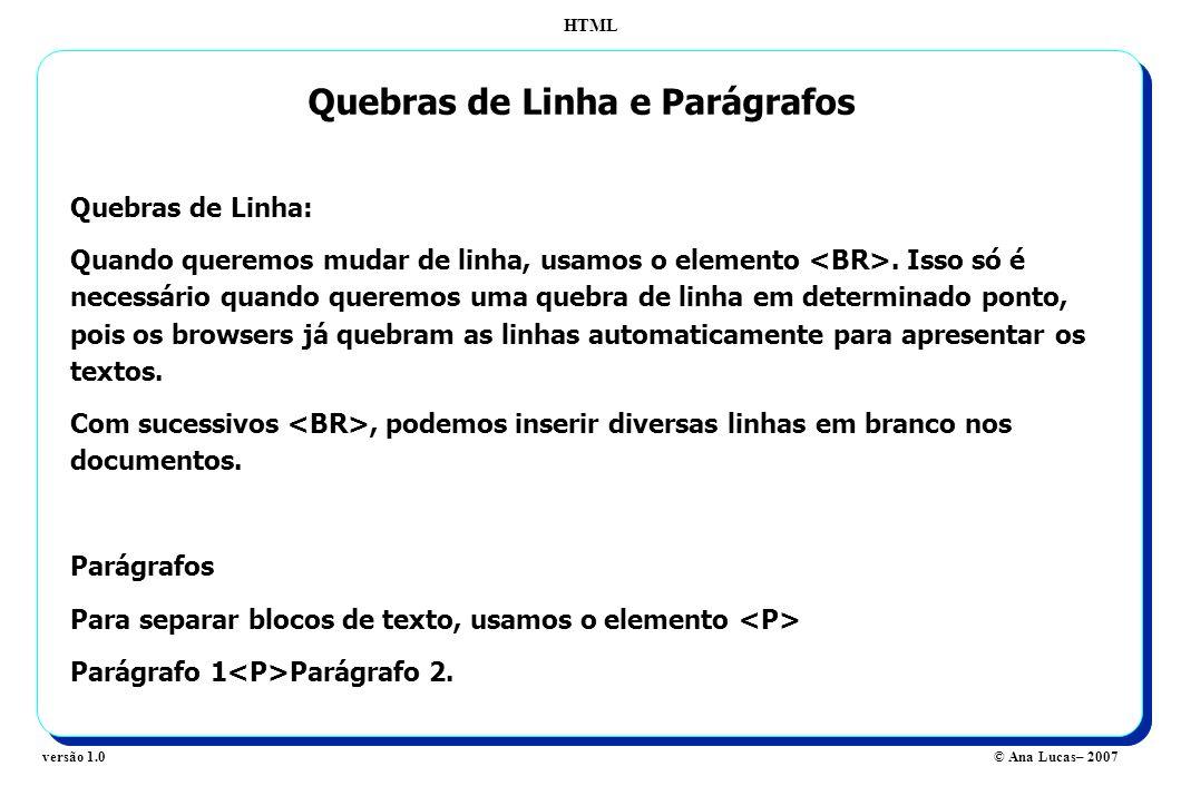 HTML © Ana Lucas– 2007versão 1.0 Quebras de Linha e Parágrafos Quebras de Linha: Quando queremos mudar de linha, usamos o elemento. Isso só é necessár
