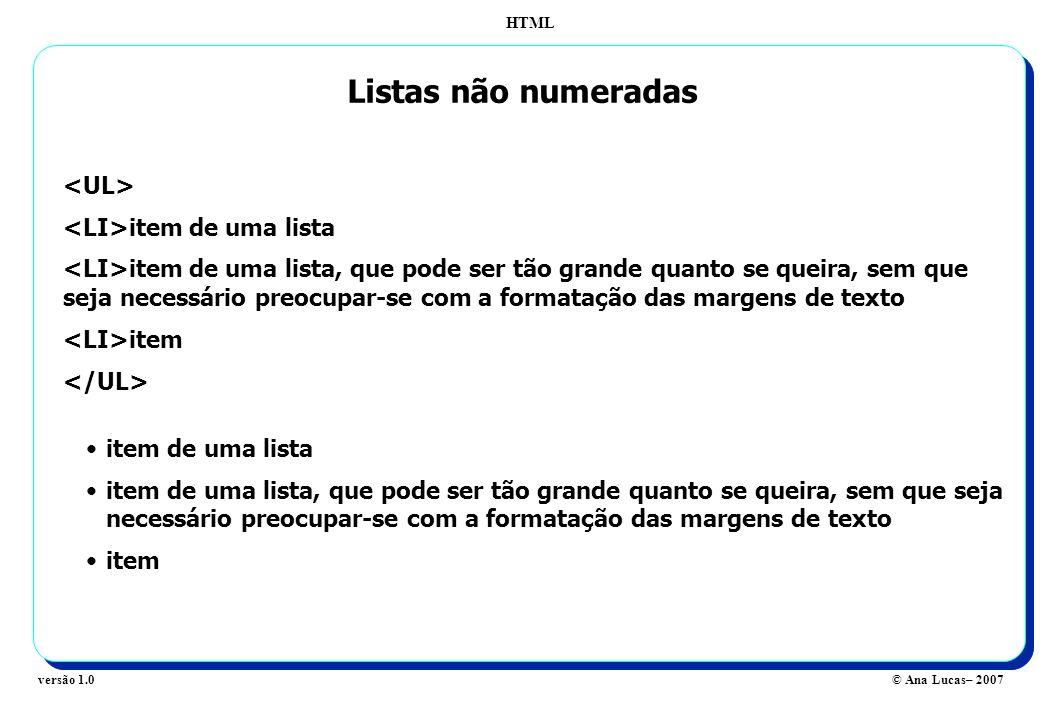 HTML © Ana Lucas– 2007versão 1.0 Listas não numeradas item de uma lista item de uma lista, que pode ser tão grande quanto se queira, sem que seja nece