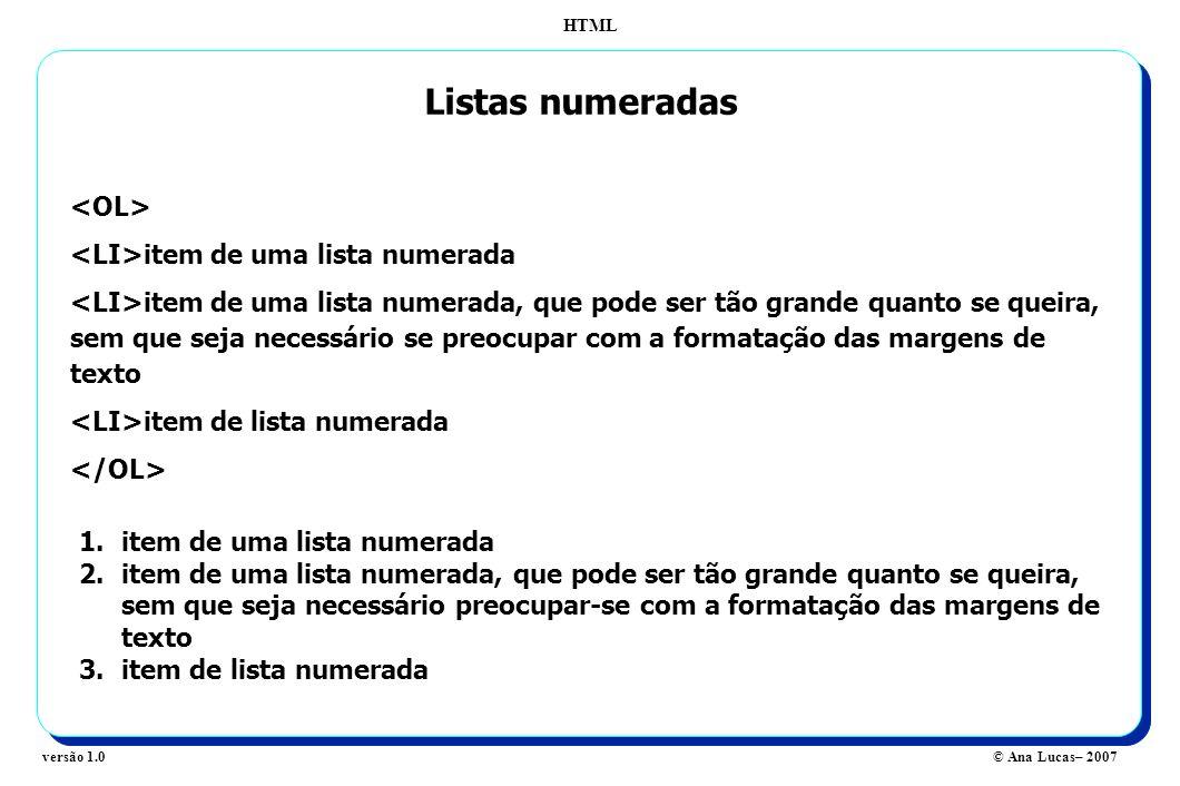 HTML © Ana Lucas– 2007versão 1.0 Listas numeradas item de uma lista numerada item de uma lista numerada, que pode ser tão grande quanto se queira, sem