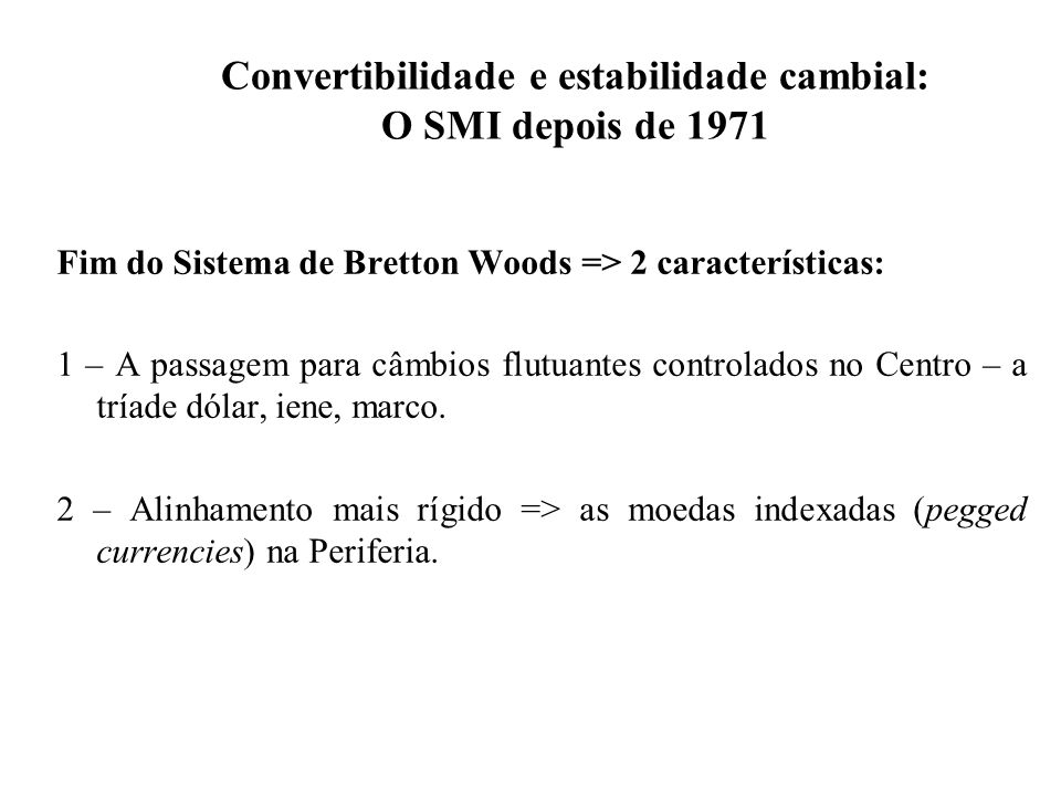 Convertibilidade e estabilidade cambial: O SMI depois de 1971 Fim do Sistema de Bretton Woods => 2 características: 1 – A passagem para câmbios flutuantes controlados no Centro – a tríade dólar, iene, marco.