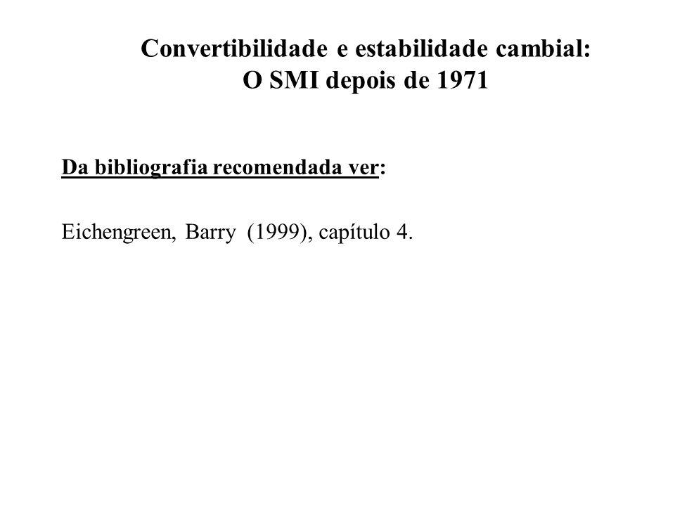 Convertibilidade e estabilidade cambial: O SMI depois de 1971 Da bibliografia recomendada ver: Eichengreen, Barry (1999), capítulo 4.