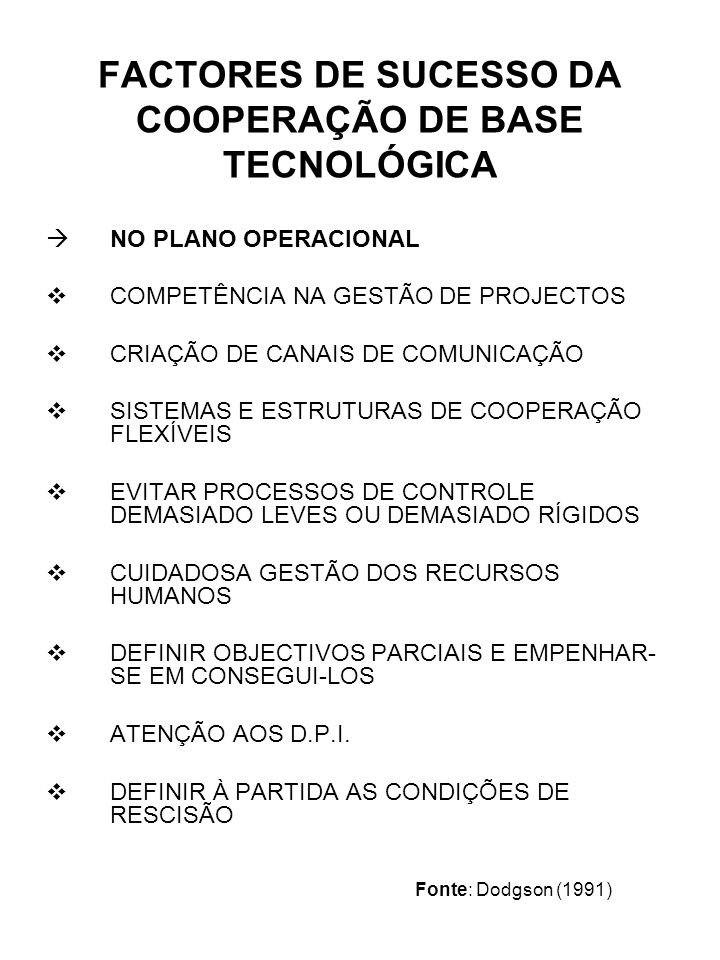 FACTORES DE SUCESSO DA COOPERAÇÃO DE BASE TECNOLÓGICA NO PLANO OPERACIONAL COMPETÊNCIA NA GESTÃO DE PROJECTOS CRIAÇÃO DE CANAIS DE COMUNICAÇÃO SISTEMAS E ESTRUTURAS DE COOPERAÇÃO FLEXÍVEIS EVITAR PROCESSOS DE CONTROLE DEMASIADO LEVES OU DEMASIADO RÍGIDOS CUIDADOSA GESTÃO DOS RECURSOS HUMANOS DEFINIR OBJECTIVOS PARCIAIS E EMPENHAR- SE EM CONSEGUI-LOS ATENÇÃO AOS D.P.I.