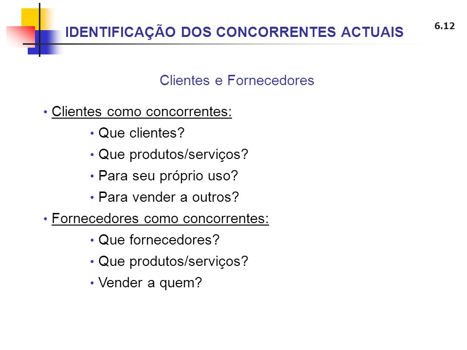 6.12 Clientes e Fornecedores IDENTIFICAÇÃO DOS CONCORRENTES ACTUAIS Clientes como concorrentes: Que clientes? Que produtos/serviços? Para seu próprio