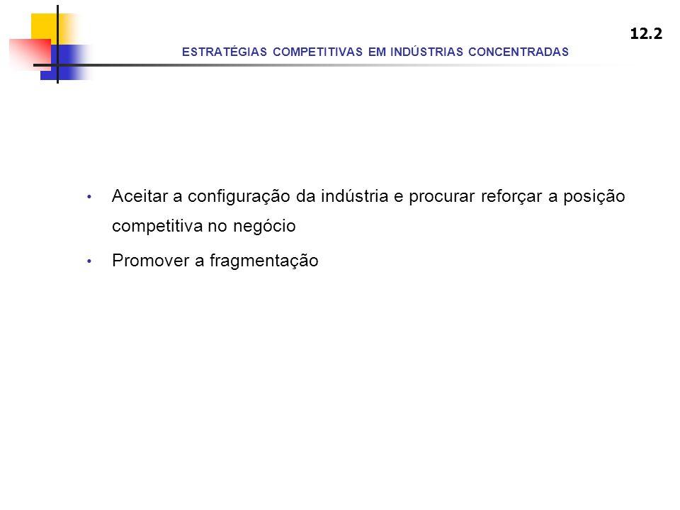 ESTRATÉGIAS COMPETITIVAS EM INDÚSTRIAS CONCENTRADAS Aceitar a configuração da indústria e procurar reforçar a posição competitiva no negócio Promover