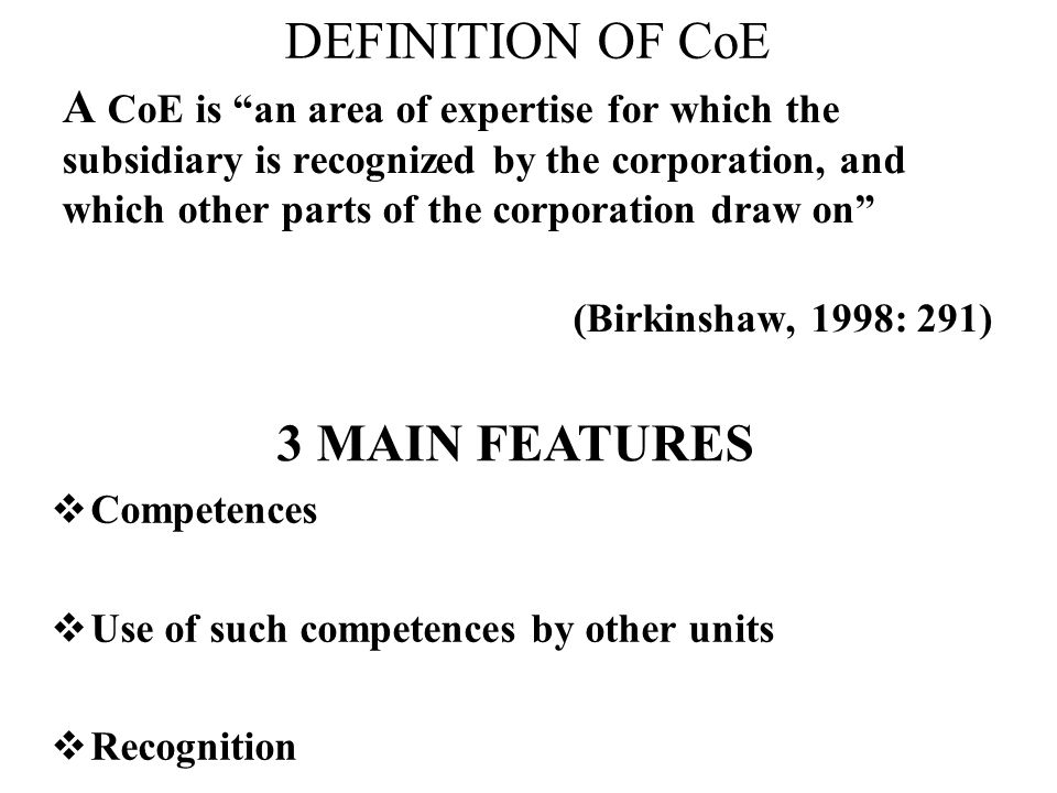 DEFINITION OF CoE A CoE is an area of expertise for which the subsidiary is recognized by the corporation, and which other parts of the corporation draw on (Birkinshaw, 1998: 291) 3 MAIN FEATURES Competences Use of such competences by other units Recognition