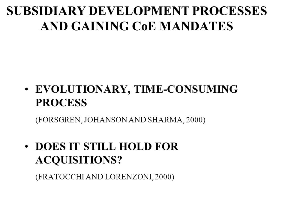 SUBSIDIARY DEVELOPMENT PROCESSES AND GAINING CoE MANDATES EVOLUTIONARY, TIME-CONSUMING PROCESS (FORSGREN, JOHANSON AND SHARMA, 2000) DOES IT STILL HOLD FOR ACQUISITIONS.