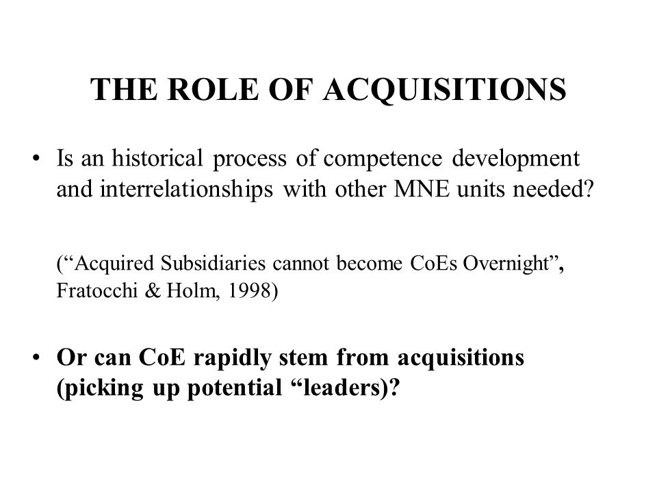 THE ROLE OF ACQUISITIONS Is an historical process of competence development and interrelationships with other MNE units needed.