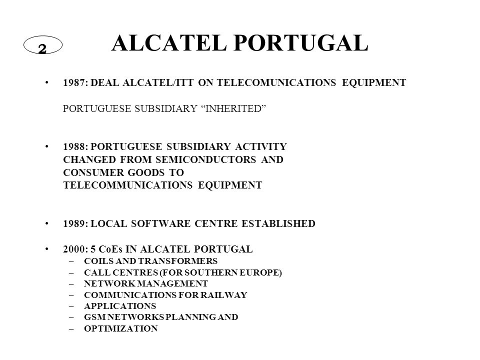 ALCATEL PORTUGAL 1987: DEAL ALCATEL/ITT ON TELECOMUNICATIONS EQUIPMENT PORTUGUESE SUBSIDIARY INHERITED 1988: PORTUGUESE SUBSIDIARY ACTIVITY CHANGED FROM SEMICONDUCTORS AND CONSUMER GOODS TO TELECOMMUNICATIONS EQUIPMENT 1989: LOCAL SOFTWARE CENTRE ESTABLISHED 2000: 5 CoEs IN ALCATEL PORTUGAL –COILS AND TRANSFORMERS –CALL CENTRES (FOR SOUTHERN EUROPE) –NETWORK MANAGEMENT –COMMUNICATIONS FOR RAILWAY –APPLICATIONS –GSM NETWORKS PLANNING AND –OPTIMIZATION 2