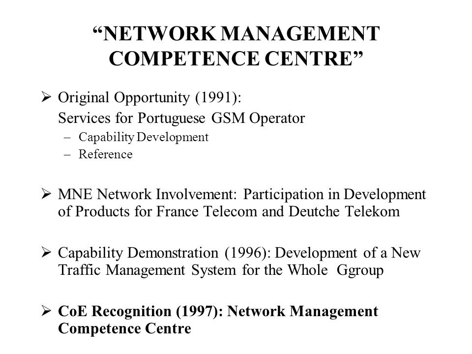NETWORK MANAGEMENT COMPETENCE CENTRE Original Opportunity (1991): Services for Portuguese GSM Operator –Capability Development –Reference MNE Network Involvement: Participation in Development of Products for France Telecom and Deutche Telekom Capability Demonstration (1996): Development of a New Traffic Management System for the Whole Ggroup CoE Recognition (1997): Network Management Competence Centre