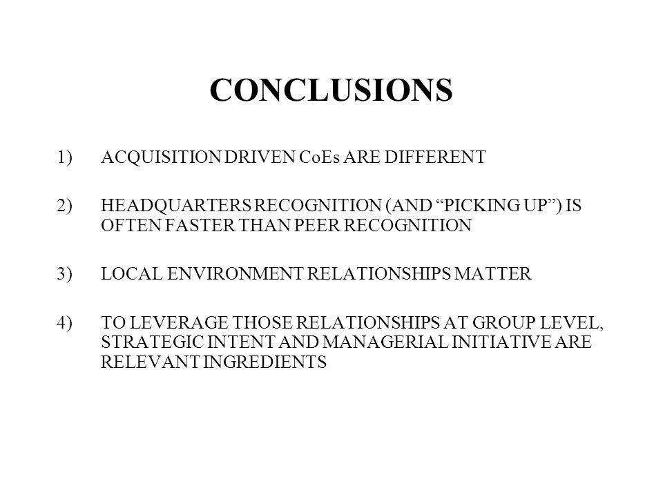 CONCLUSIONS 1)ACQUISITION DRIVEN CoEs ARE DIFFERENT 2)HEADQUARTERS RECOGNITION (AND PICKING UP) IS OFTEN FASTER THAN PEER RECOGNITION 3)LOCAL ENVIRONMENT RELATIONSHIPS MATTER 4)TO LEVERAGE THOSE RELATIONSHIPS AT GROUP LEVEL, STRATEGIC INTENT AND MANAGERIAL INITIATIVE ARE RELEVANT INGREDIENTS