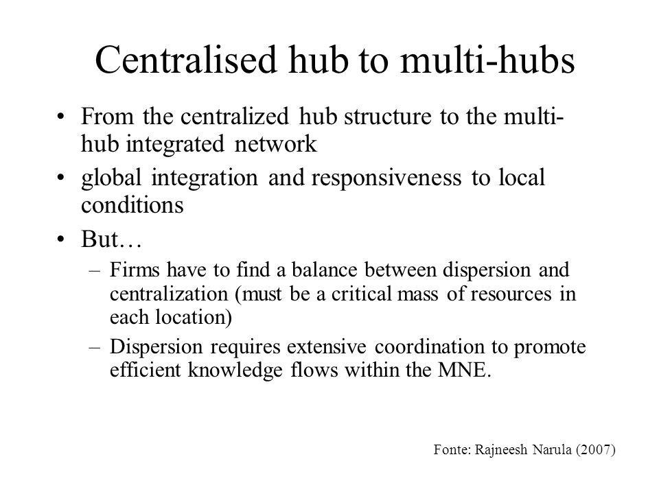 Centralised hub to multi-hubs From the centralized hub structure to the multi- hub integrated network global integration and responsiveness to local conditions But… –Firms have to find a balance between dispersion and centralization (must be a critical mass of resources in each location) –Dispersion requires extensive coordination to promote efficient knowledge flows within the MNE.