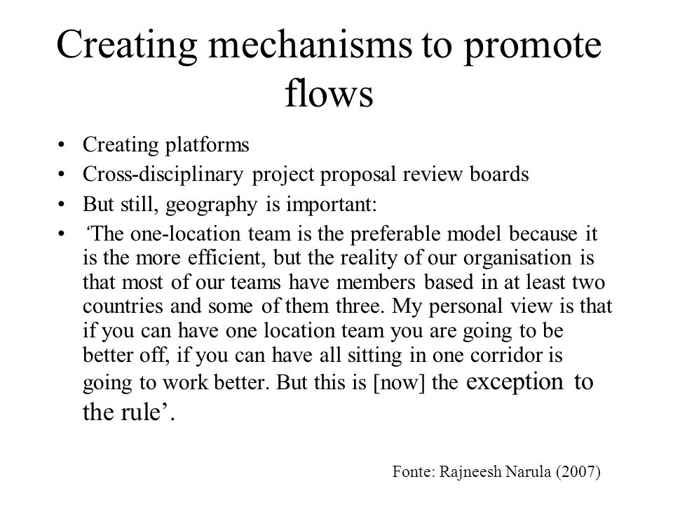 Creating mechanisms to promote flows Creating platforms Cross-disciplinary project proposal review boards But still, geography is important: The one-location team is the preferable model because it is the more efficient, but the reality of our organisation is that most of our teams have members based in at least two countries and some of them three.