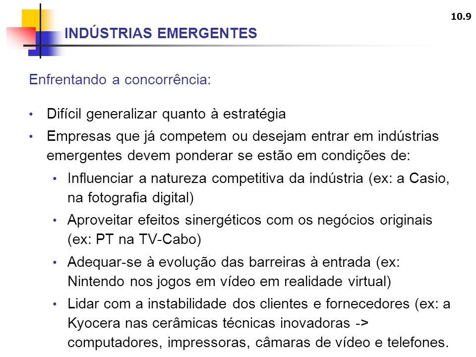 10.9 INDÚSTRIAS EMERGENTES Enfrentando a concorrência: Difícil generalizar quanto à estratégia Empresas que já competem ou desejam entrar em indústrias emergentes devem ponderar se estão em condições de: Influenciar a natureza competitiva da indústria (ex: a Casio, na fotografia digital) Aproveitar efeitos sinergéticos com os negócios originais (ex: PT na TV-Cabo) Adequar-se à evolução das barreiras à entrada (ex: Nintendo nos jogos em vídeo em realidade virtual) Lidar com a instabilidade dos clientes e fornecedores (ex: a Kyocera nas cerâmicas técnicas inovadoras -> computadores, impressoras, câmaras de vídeo e telefones.