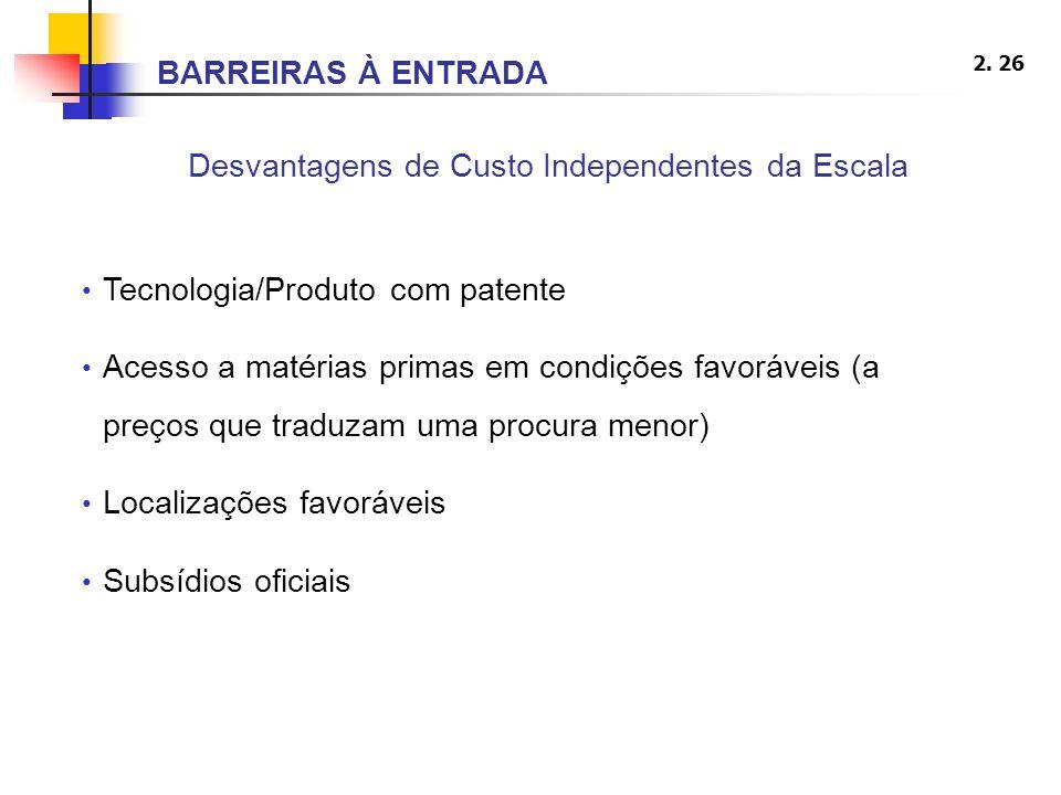 2. 26 Desvantagens de Custo Independentes da Escala Tecnologia/Produto com patente Acesso a matérias primas em condições favoráveis (a preços que trad