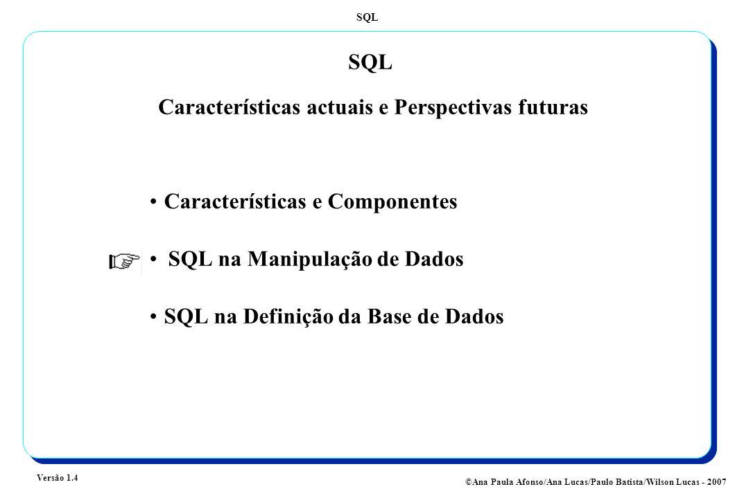 SQL Versão 1.4 ©Ana Paula Afonso/Ana Lucas/Paulo Batista/Wilson Lucas - 2007 SQL Características actuais e Perspectivas futuras Características e Componentes SQL na Manipulação de Dados SQL na Definição da Base de Dados
