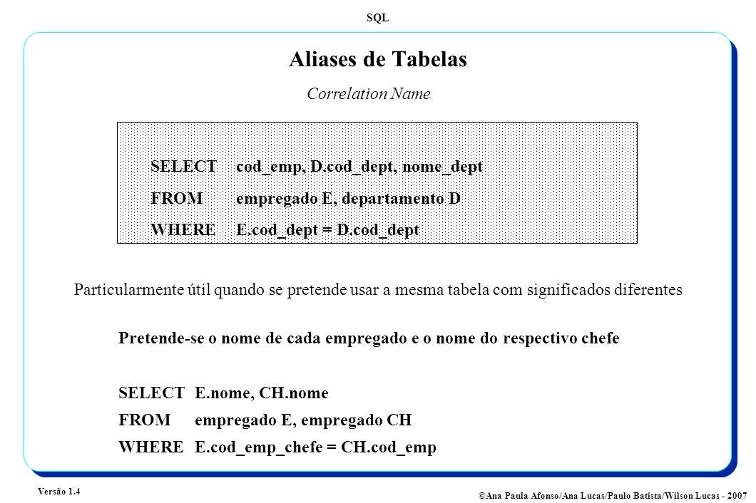 SQL Versão 1.4 ©Ana Paula Afonso/Ana Lucas/Paulo Batista/Wilson Lucas - 2007 Aliases de Tabelas Correlation Name Pretende-se o nome de cada empregado e o nome do respectivo chefe SELECT E.nome, CH.nome FROM empregado E, empregado CH WHEREE.cod_emp_chefe = CH.cod_emp SELECT cod_emp, D.cod_dept, nome_dept FROMempregado E, departamento D WHERE E.cod_dept = D.cod_dept Particularmente útil quando se pretende usar a mesma tabela com significados diferentes