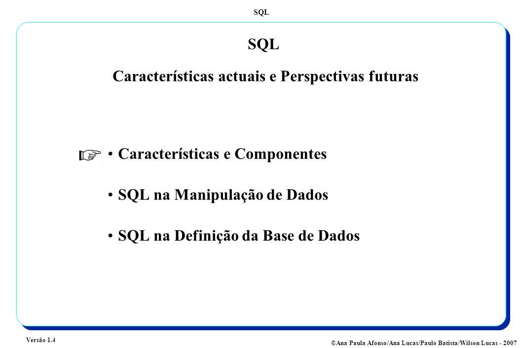 SQL Versão 1.4 ©Ana Paula Afonso/Ana Lucas/Paulo Batista/Wilson Lucas - 2007 SQL Características actuais e Perspectivas futuras Características e Comp