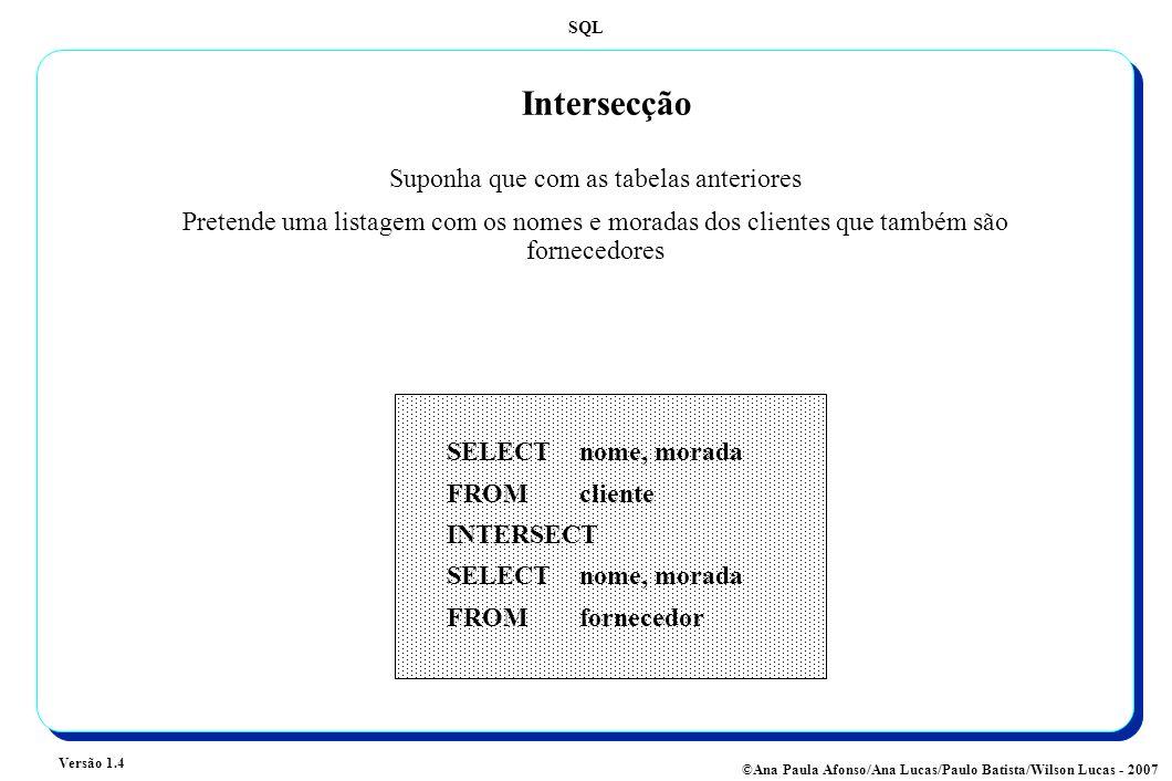 SQL Versão 1.4 ©Ana Paula Afonso/Ana Lucas/Paulo Batista/Wilson Lucas - 2007 Intersecção Suponha que com as tabelas anteriores Pretende uma listagem com os nomes e moradas dos clientes que também são fornecedores SELECT nome, morada FROMcliente INTERSECT SELECT nome, morada FROMfornecedor