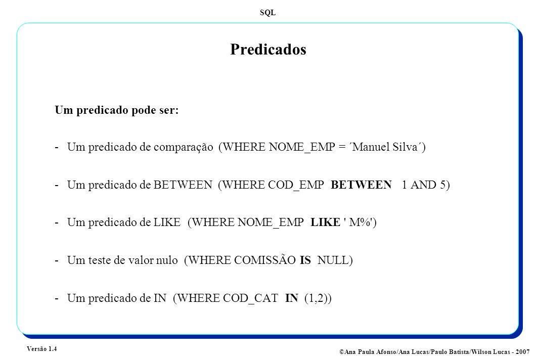 SQL Versão 1.4 ©Ana Paula Afonso/Ana Lucas/Paulo Batista/Wilson Lucas - 2007 Predicados -Um predicado de comparação (WHERE NOME_EMP = ´Manuel Silva´) -Um predicado de BETWEEN (WHERE COD_EMP BETWEEN 1 AND 5) -Um predicado de LIKE (WHERE NOME_EMP LIKE M% ) -Um teste de valor nulo (WHERE COMISSÃO IS NULL) -Um predicado de IN (WHERE COD_CAT IN (1,2)) Um predicado pode ser: