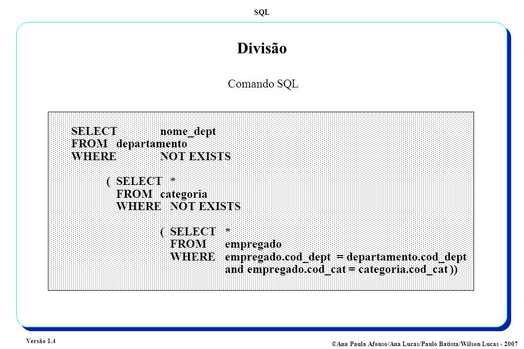 SQL Versão 1.4 ©Ana Paula Afonso/Ana Lucas/Paulo Batista/Wilson Lucas - 2007 Divisão SELECTnome_dept FROM departamento WHERENOT EXISTS (SELECT* FROM categoria WHERE NOT EXISTS (SELECT* FROM empregado WHERE empregado.cod_dept = departamento.cod_dept and empregado.cod_cat = categoria.cod_cat )) Comando SQL