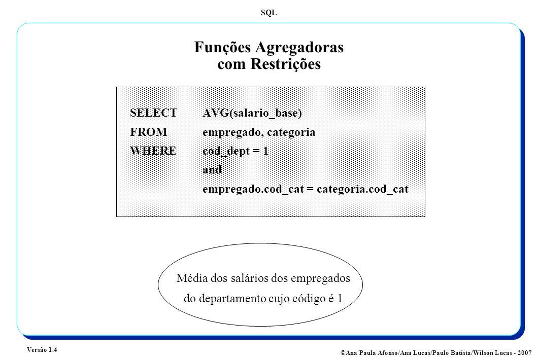 SQL Versão 1.4 ©Ana Paula Afonso/Ana Lucas/Paulo Batista/Wilson Lucas - 2007 Funções Agregadoras com Restrições SELECT AVG(salario_base) FROMempregado, categoria WHEREcod_dept = 1 and empregado.cod_cat = categoria.cod_cat Média dos salários dos empregados do departamento cujo código é 1