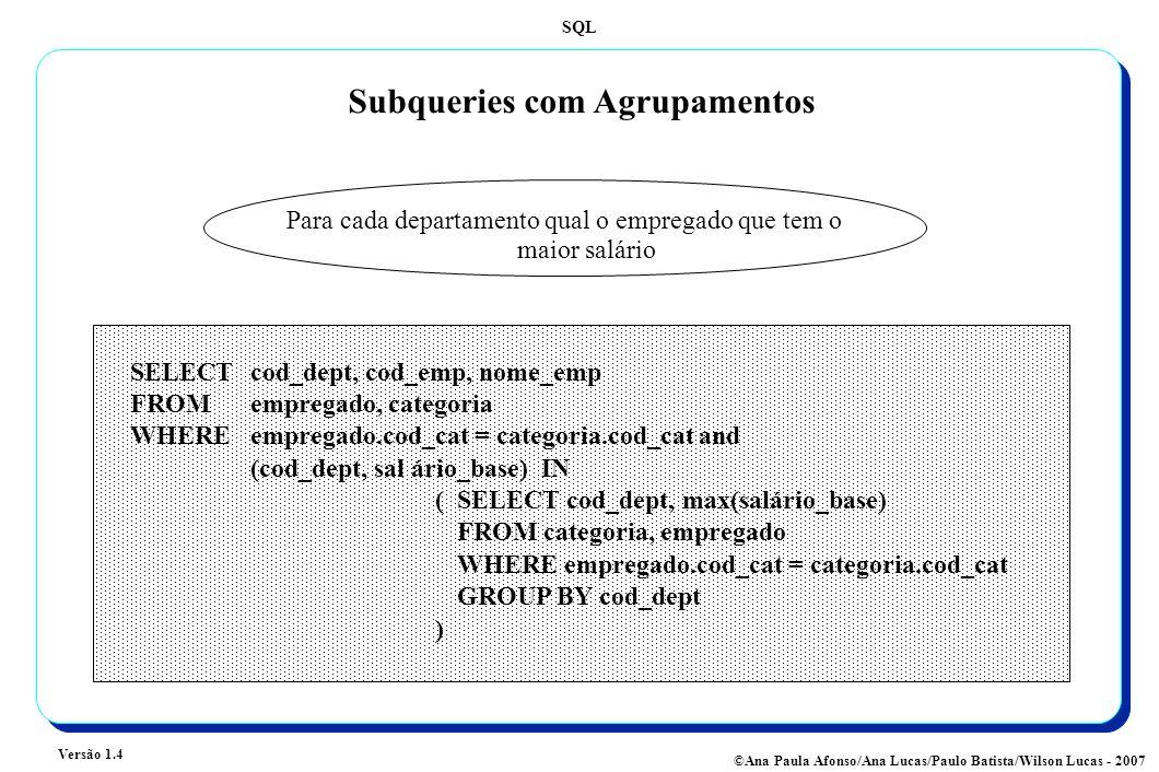SQL Versão 1.4 ©Ana Paula Afonso/Ana Lucas/Paulo Batista/Wilson Lucas - 2007 Subqueries com Agrupamentos Para cada departamento qual o empregado que tem o maior salário SELECTcod_dept, cod_emp, nome_emp FROM empregado, categoria WHERE empregado.cod_cat = categoria.cod_cat and (cod_dept, sal ário_base) IN (SELECT cod_dept, max(salário_base) FROM categoria, empregado WHERE empregado.cod_cat = categoria.cod_cat GROUP BY cod_dept )
