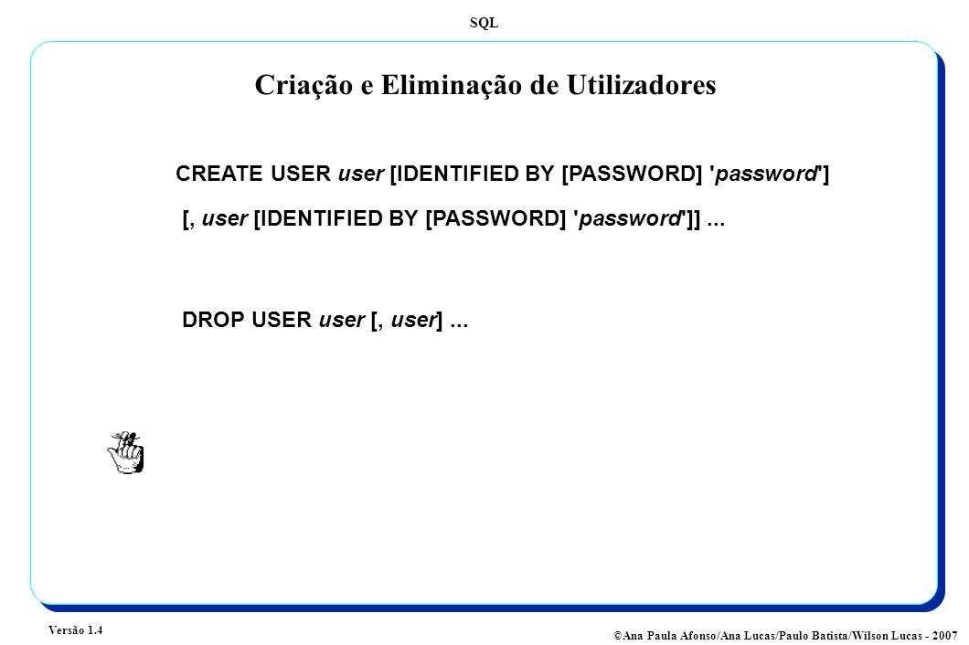 SQL Versão 1.4 ©Ana Paula Afonso/Ana Lucas/Paulo Batista/Wilson Lucas - 2007 Criação e Eliminação de Utilizadores CREATE USER user [IDENTIFIED BY [PASSWORD] password ] [, user [IDENTIFIED BY [PASSWORD] password ]]...