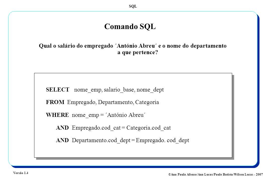 SQL Versão 1.4 ©Ana Paula Afonso/Ana Lucas/Paulo Batista/Wilson Lucas - 2007 Comando SQL SELECT nome_emp, salario_base, nome_dept FROM Empregado, Departamento, Categoria WHERE nome_emp = ´António Abreu´ AND Empregado.cod_cat = Categoria.cod_cat AND Departamento.cod_dept = Empregado.