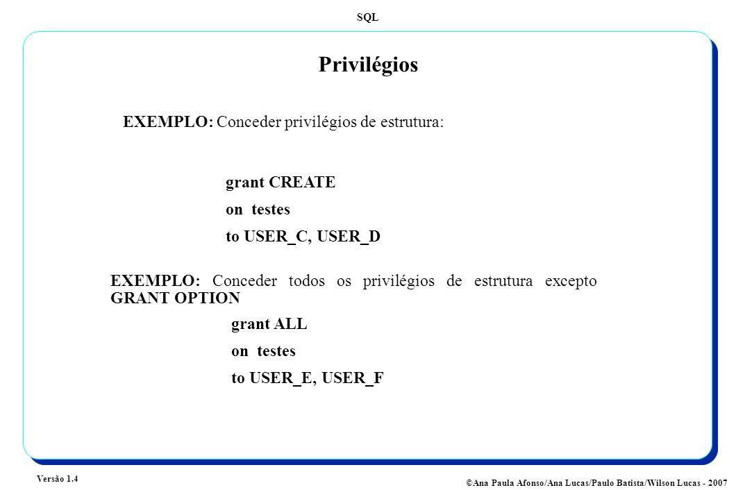 SQL Versão 1.4 ©Ana Paula Afonso/Ana Lucas/Paulo Batista/Wilson Lucas - 2007 Privilégios EXEMPLO: Conceder privilégios de estrutura: grant CREATE on testes to USER_C, USER_D grant ALL on testes to USER_E, USER_F EXEMPLO: Conceder todos os privilégios de estrutura excepto GRANT OPTION