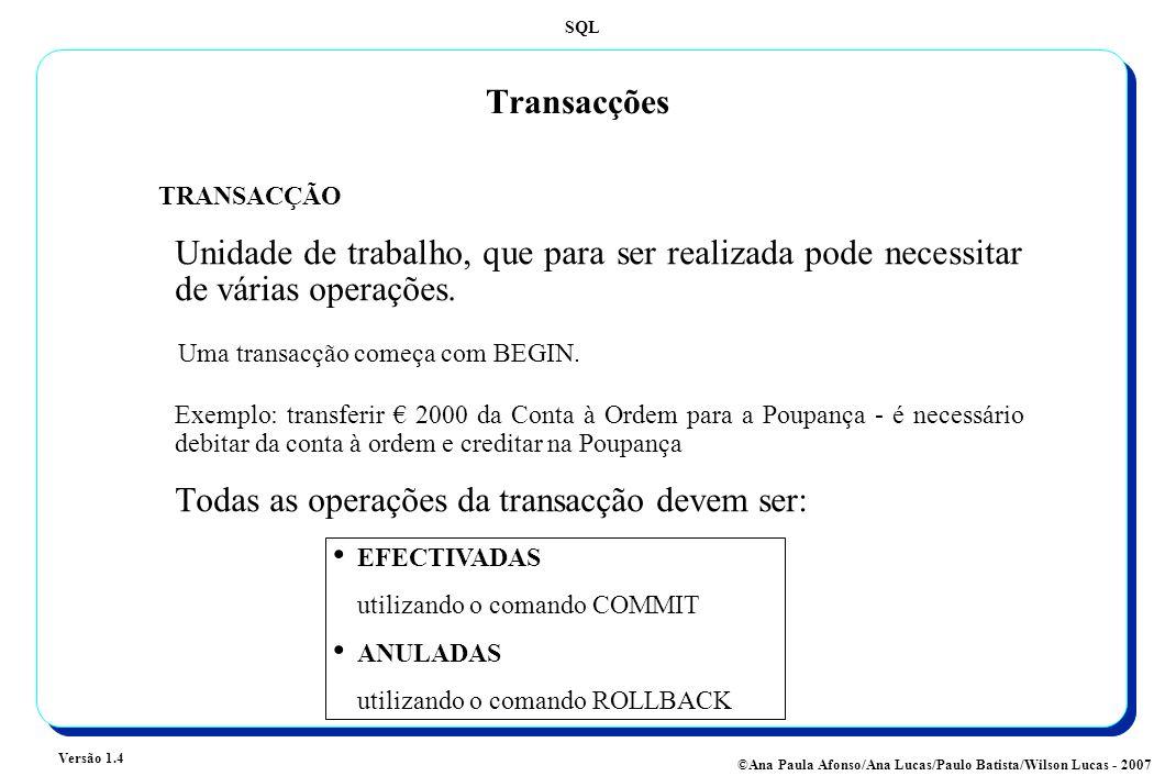 SQL Versão 1.4 ©Ana Paula Afonso/Ana Lucas/Paulo Batista/Wilson Lucas - 2007 Transacções TRANSACÇÃO Unidade de trabalho, que para ser realizada pode necessitar de várias operações.