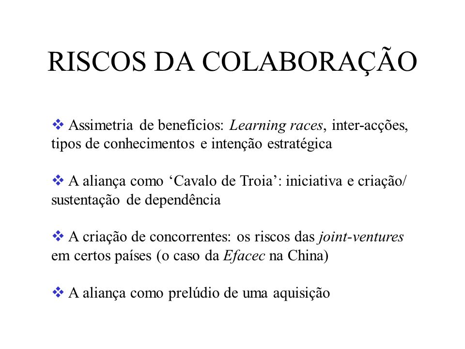 RISCOS DA COLABORAÇÃO Assimetria de benefícios: Learning races, inter-acções, tipos de conhecimentos e intenção estratégica A aliança como Cavalo de T