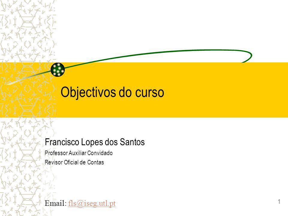 1 Objectivos do curso Francisco Lopes dos Santos Professor Auxiliar Convidado Revisor Oficial de Contas Email: fls@iseg.utl.ptfls@iseg.utl.pt