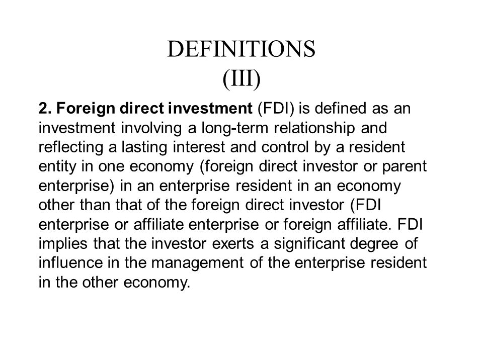 DEFINITIONS (III) 2. Foreign direct investment (FDI) is defined as an investment involving a long-term relationship and reflecting a lasting interest