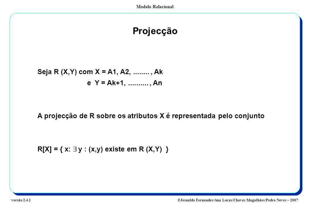 Modelo Relacional ©Jesualdo Fernandes/Ana Lucas/Chaves Magalhães/Pedro Neves – 2007versão 2.4.1 Projecção Seja R (X,Y) com X = A1, A2,........, Ak e Y