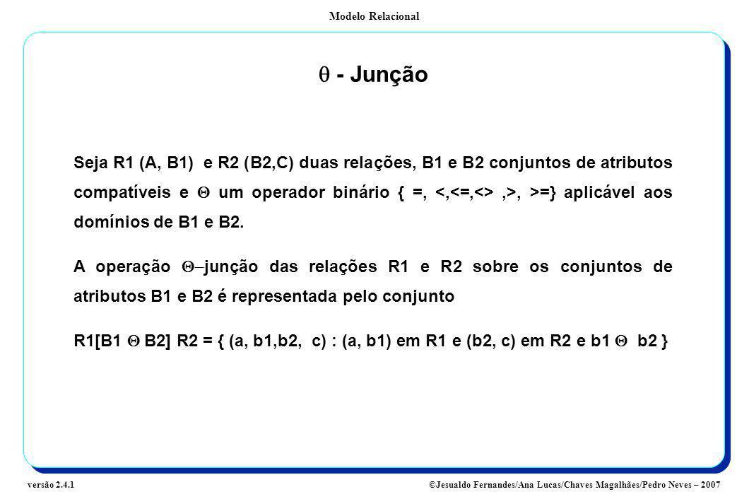 Modelo Relacional ©Jesualdo Fernandes/Ana Lucas/Chaves Magalhães/Pedro Neves – 2007versão 2.4.1 - Junção Seja R1 (A, B1) e R2 (B2,C) duas relações, B1