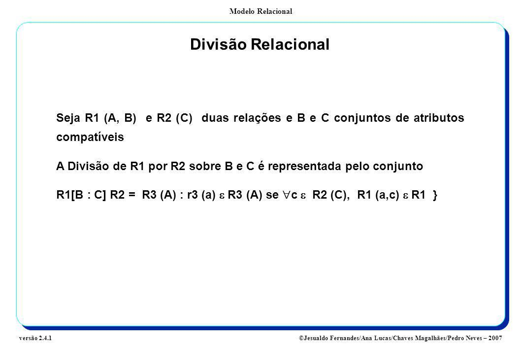 Modelo Relacional ©Jesualdo Fernandes/Ana Lucas/Chaves Magalhães/Pedro Neves – 2007versão 2.4.1 Divisão Relacional Seja R1 (A, B) e R2 (C) duas relaçõ