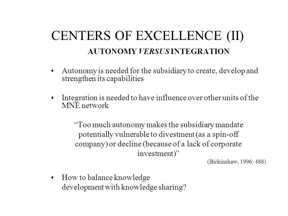 CENTERS OF EXCELLENCE (II) AUTONOMY VERSUS INTEGRATION Autonomy is needed for the subsidiary to create, develop and strengthen its capabilities Integr