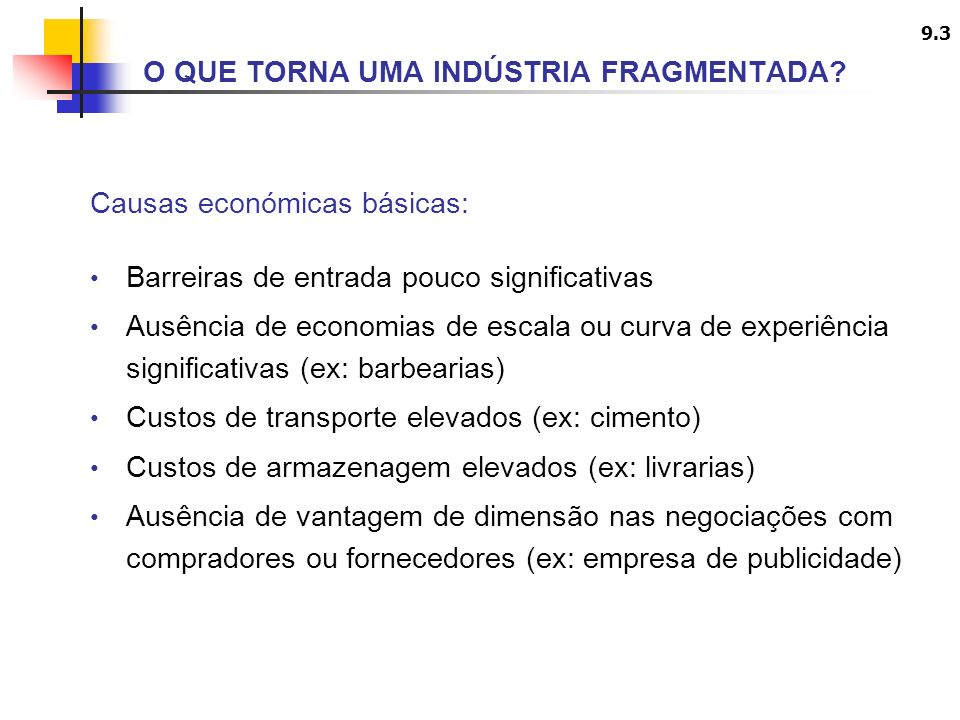 9.4 Causas económicas básicas: Necessidades variadas do mercado (ex: têxteis) Acentuada diferenciação do produto, particularmente baseada na imagem (ex: cosmética) Barreiras de saída elevadas (ex: agricultura) Regulamentação local (ex: rádios regionais) Legislação anti-monopólio (ex: banca comercial) Juventude da indústria (ex: indústria de software, na fase inicial) O QUE TORNA UMA INDÚSTRIA FRAGMENTADA?