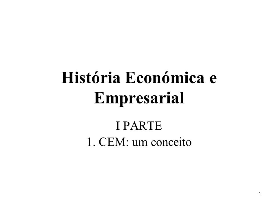 1 História Económica e Empresarial I PARTE 1. CEM: um conceito