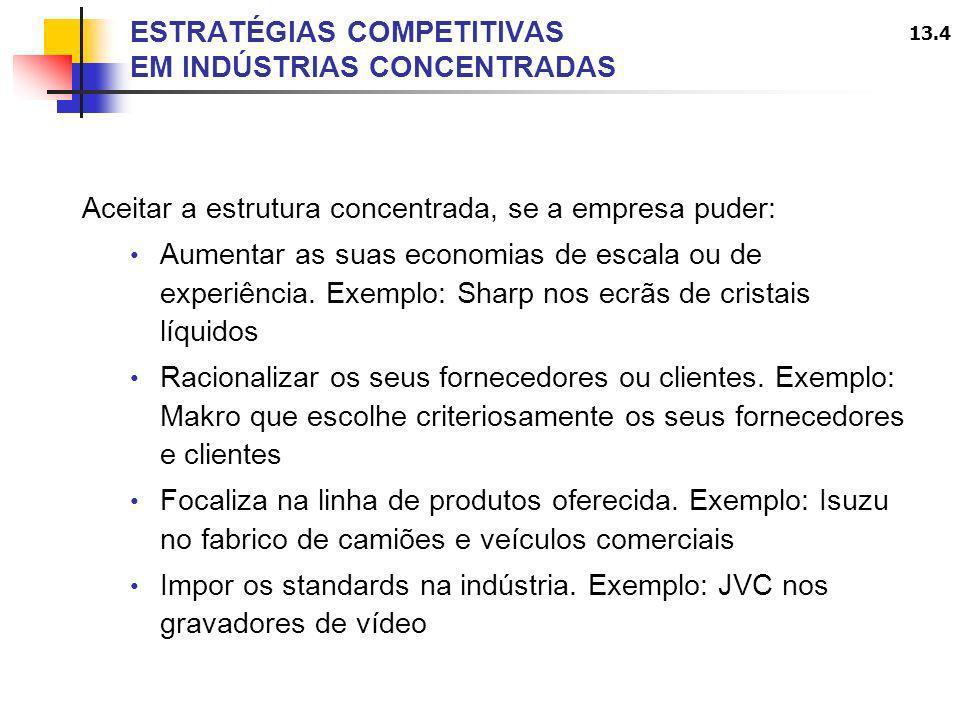 13.4 ESTRATÉGIAS COMPETITIVAS EM INDÚSTRIAS CONCENTRADAS Aceitar a estrutura concentrada, se a empresa puder: Aumentar as suas economias de escala ou