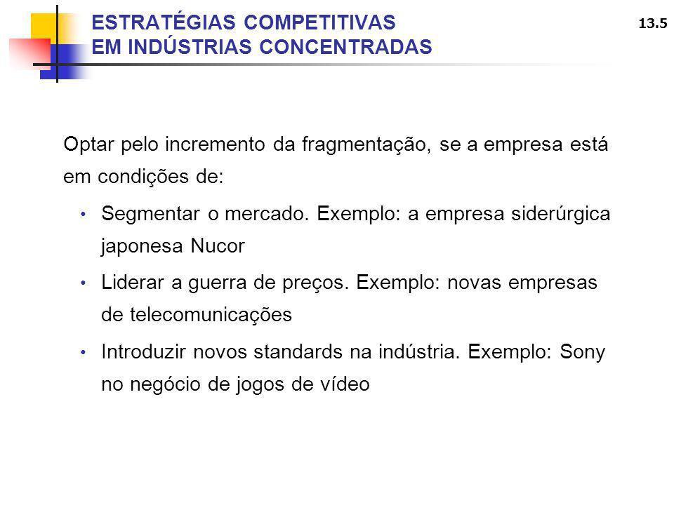 13.5 ESTRATÉGIAS COMPETITIVAS EM INDÚSTRIAS CONCENTRADAS Optar pelo incremento da fragmentação, se a empresa está em condições de: Segmentar o mercado