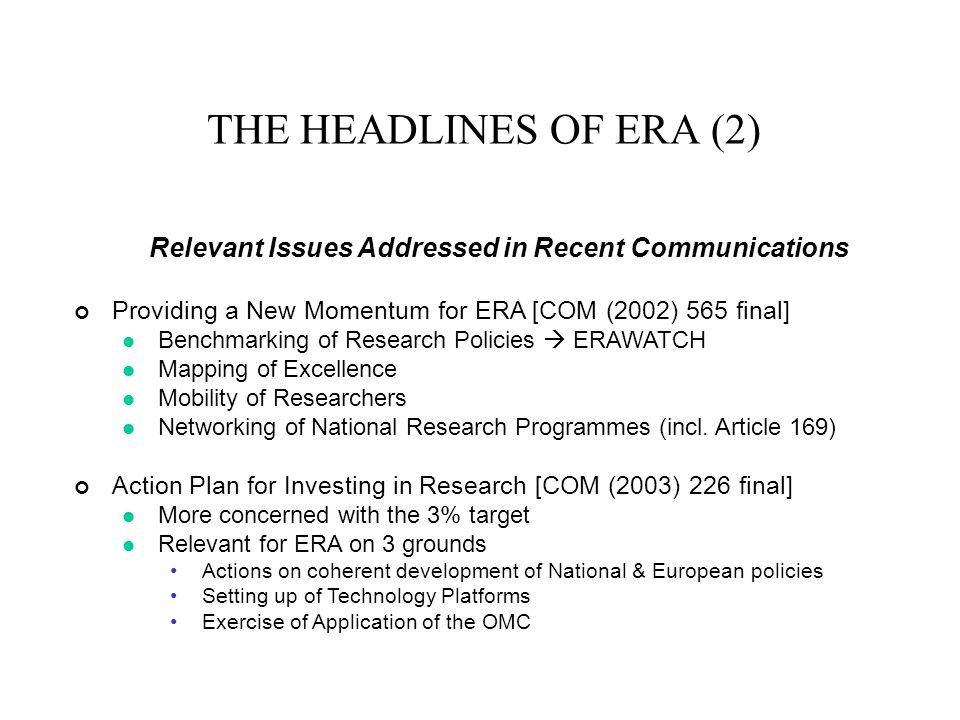 THE HEADLINES OF ERA (2) Relevant Issues Addressed in Recent Communications Providing a New Momentum for ERA [COM (2002) 565 final] Benchmarking of Research Policies ERAWATCH Mapping of Excellence Mobility of Researchers Networking of National Research Programmes (incl.