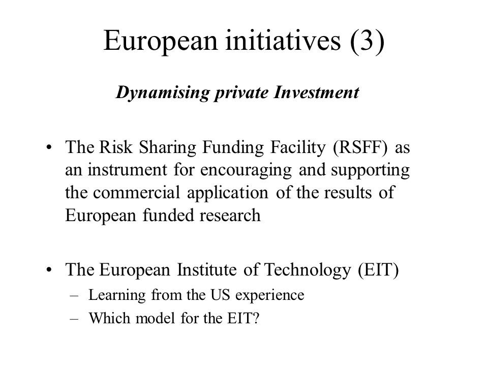 European initiatives (3) Dynamising private Investment The Risk Sharing Funding Facility (RSFF) as an instrument for encouraging and supporting the co