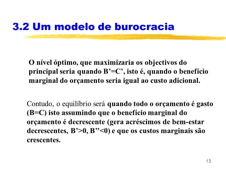 13 3.2 Um modelo de burocracia O nível óptimo, que maximizaria os objectivos do principal seria quando B=C, isto é, quando o benefício marginal do orç