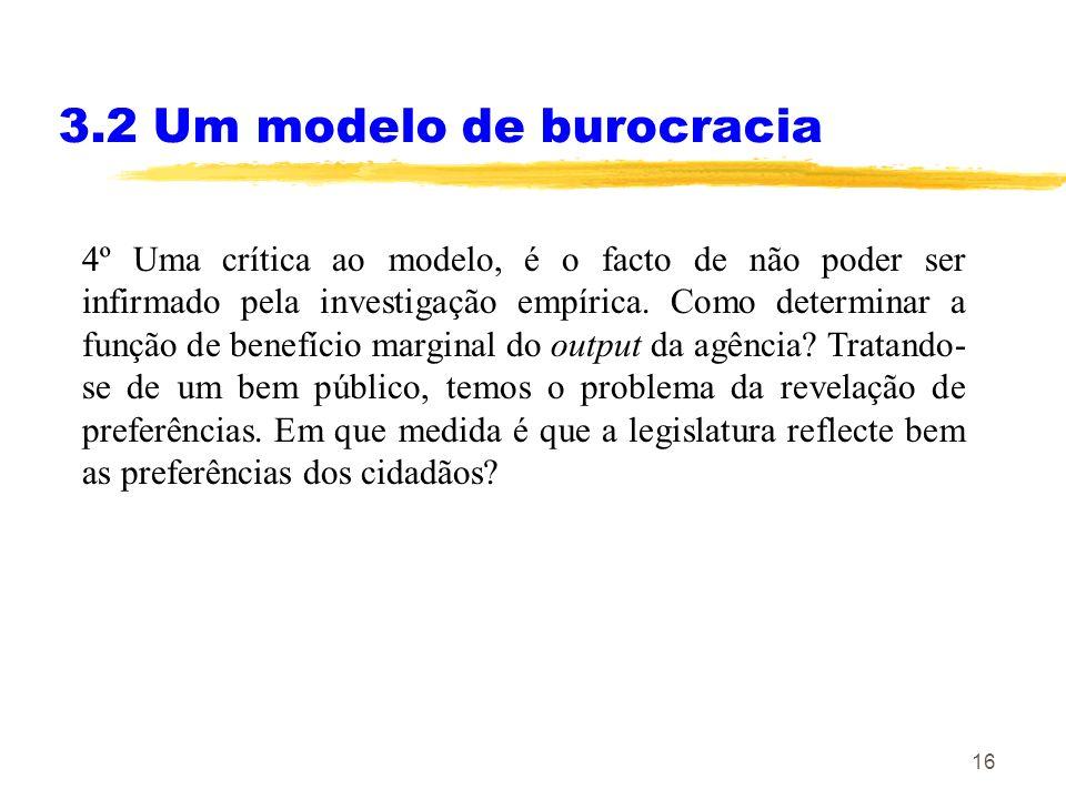 16 3.2 Um modelo de burocracia 4º Uma crítica ao modelo, é o facto de não poder ser infirmado pela investigação empírica. Como determinar a função de