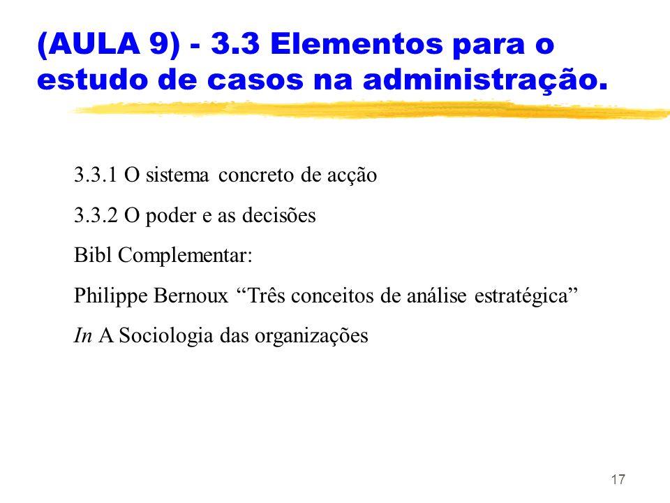 17 (AULA 9) - 3.3 Elementos para o estudo de casos na administração. 3.3.1 O sistema concreto de acção 3.3.2 O poder e as decisões Bibl Complementar: