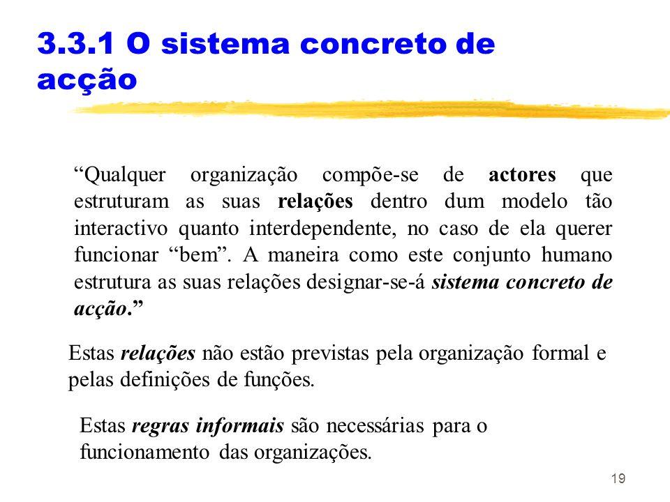 19 3.3.1 O sistema concreto de acção Qualquer organização compõe-se de actores que estruturam as suas relações dentro dum modelo tão interactivo quant