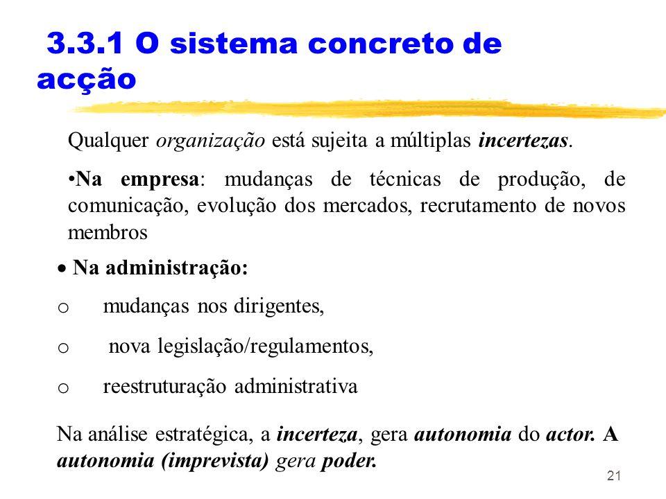 21 3.3.1 O sistema concreto de acção Qualquer organização está sujeita a múltiplas incertezas. Na empresa: mudanças de técnicas de produção, de comuni
