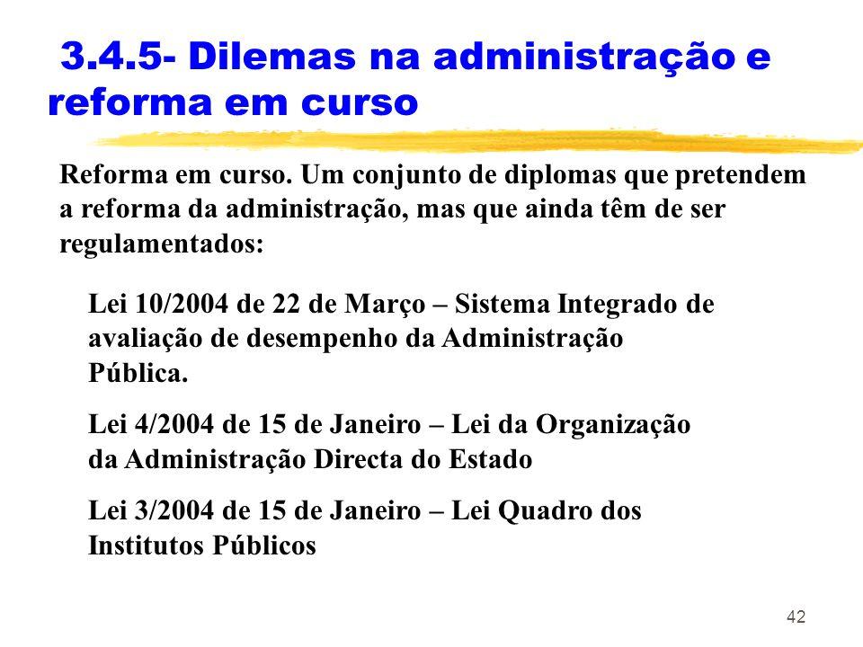 42 3.4.5- Dilemas na administração e reforma em curso Reforma em curso. Um conjunto de diplomas que pretendem a reforma da administração, mas que aind